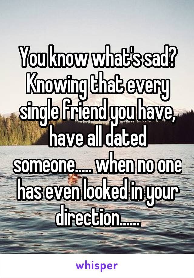 You know what's sad? Knowing that every single friend you have, have all dated someone..... when no one has even looked in your direction......