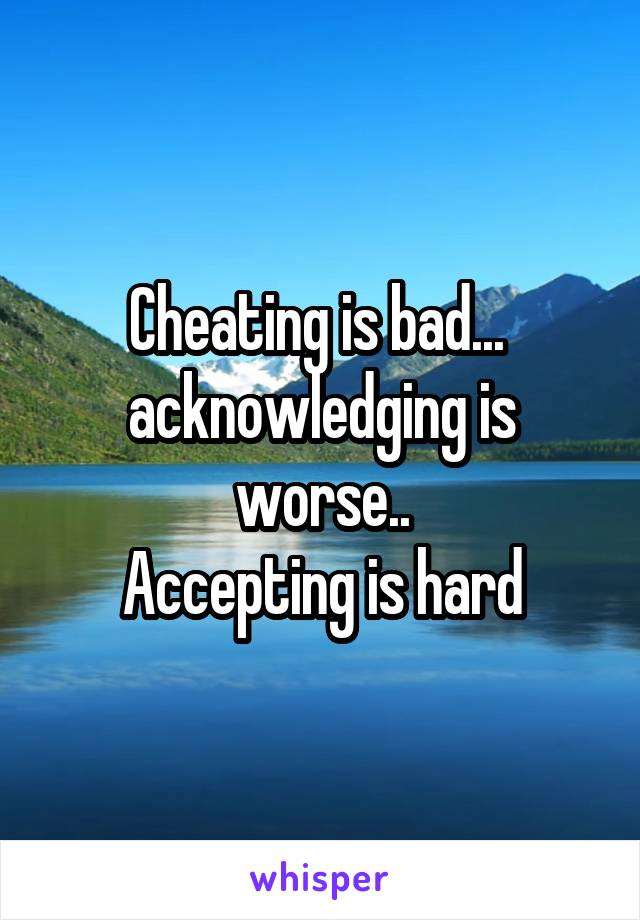 Cheating is bad...  acknowledging is worse.. Accepting is hard