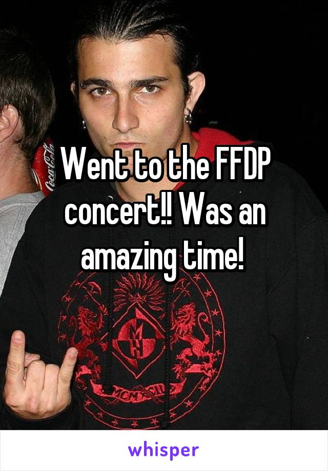 Went to the FFDP concert!! Was an amazing time!
