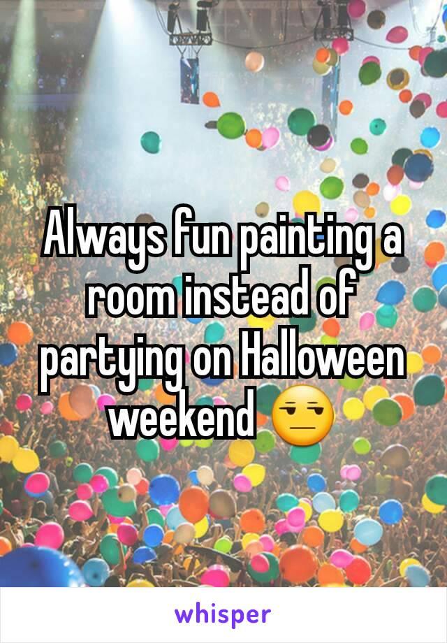 Always fun painting a room instead of partying on Halloween weekend 😒