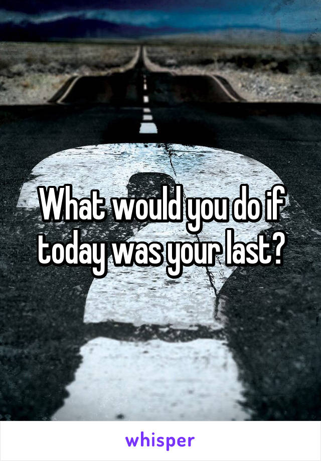 What would you do if today was your last?