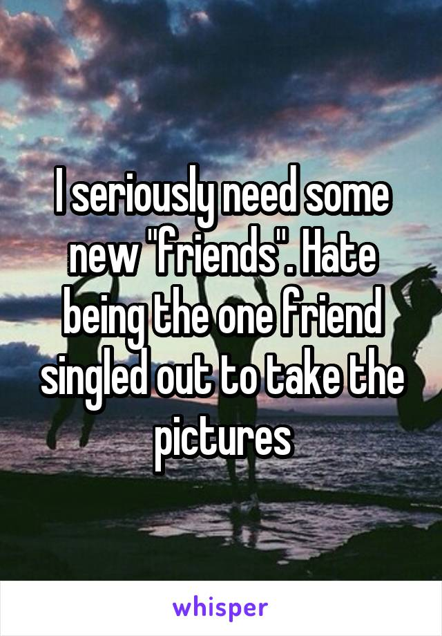 "I seriously need some new ""friends"". Hate being the one friend singled out to take the pictures"