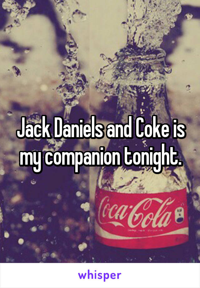 Jack Daniels and Coke is my companion tonight.