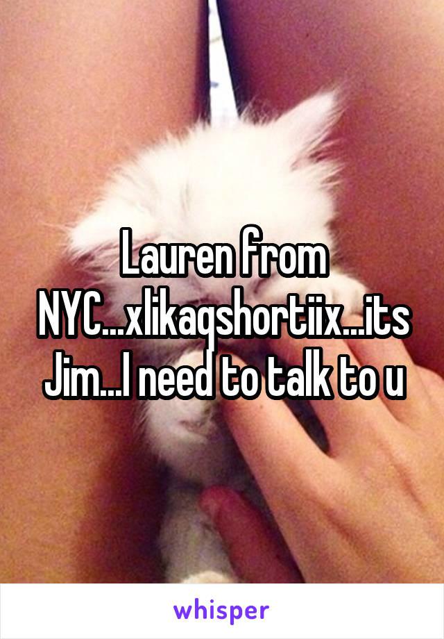 Lauren from NYC...xlikaqshortiix...its Jim...I need to talk to u