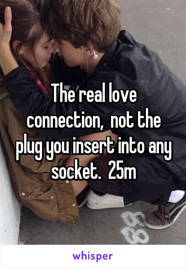 The real love connection,  not the plug you insert into any socket.  25m