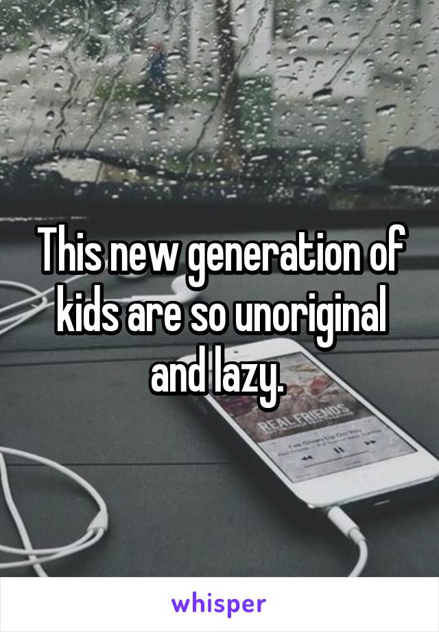 This new generation of kids are so unoriginal and lazy.