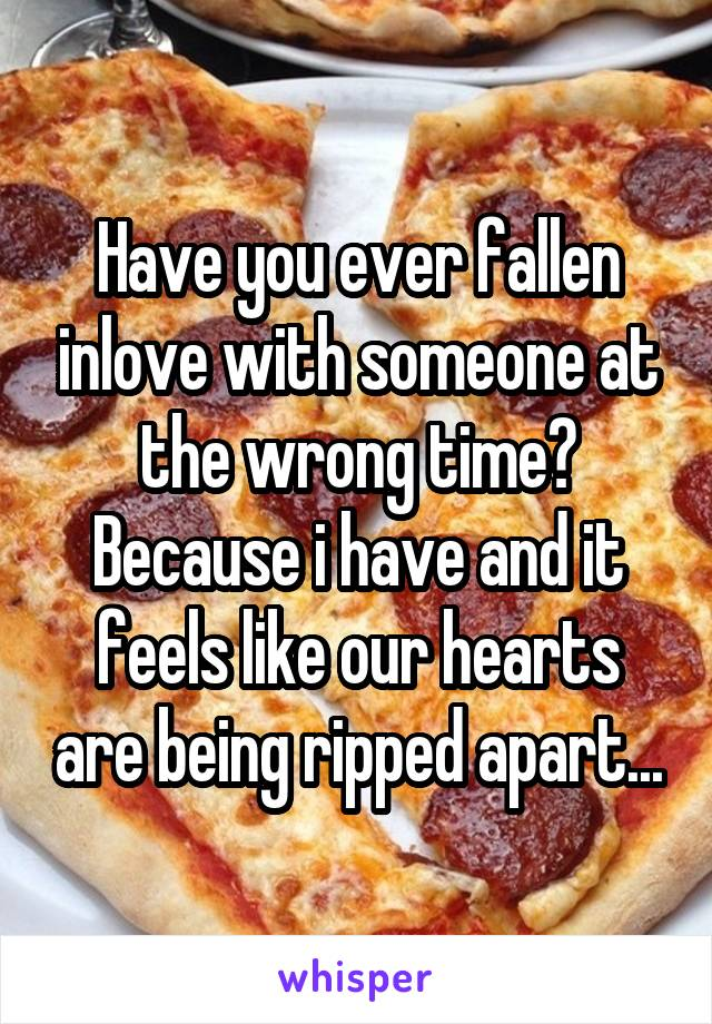Have you ever fallen inlove with someone at the wrong time? Because i have and it feels like our hearts are being ripped apart...