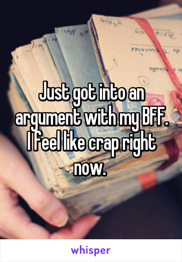 Just got into an argument with my BFF. I feel like crap right now.
