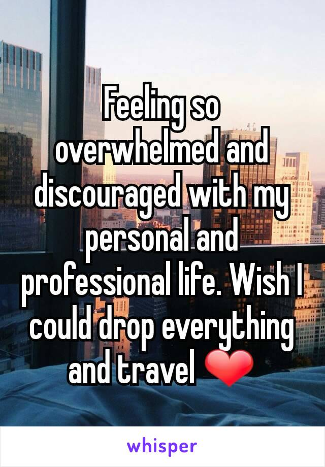 Feeling so overwhelmed and discouraged with my personal and professional life. Wish I could drop everything and travel ❤