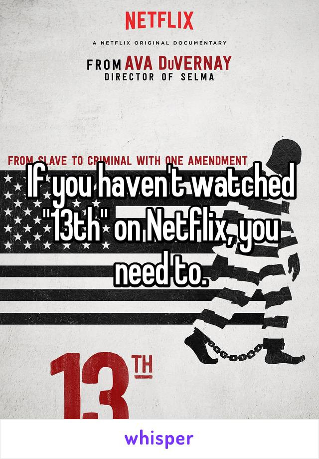 "If you haven't watched ""13th"" on Netflix, you need to."