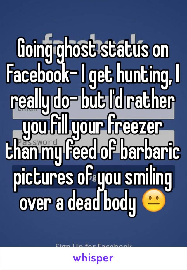 Going ghost status on Facebook- I get hunting, I really do- but I'd rather you fill your freezer than my feed of barbaric pictures of you smiling over a dead body 😐