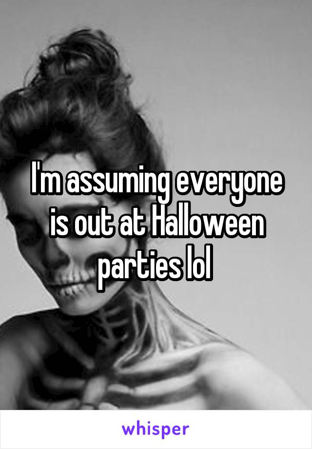 I'm assuming everyone is out at Halloween parties lol