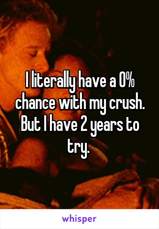 I literally have a 0% chance with my crush. But I have 2 years to try.
