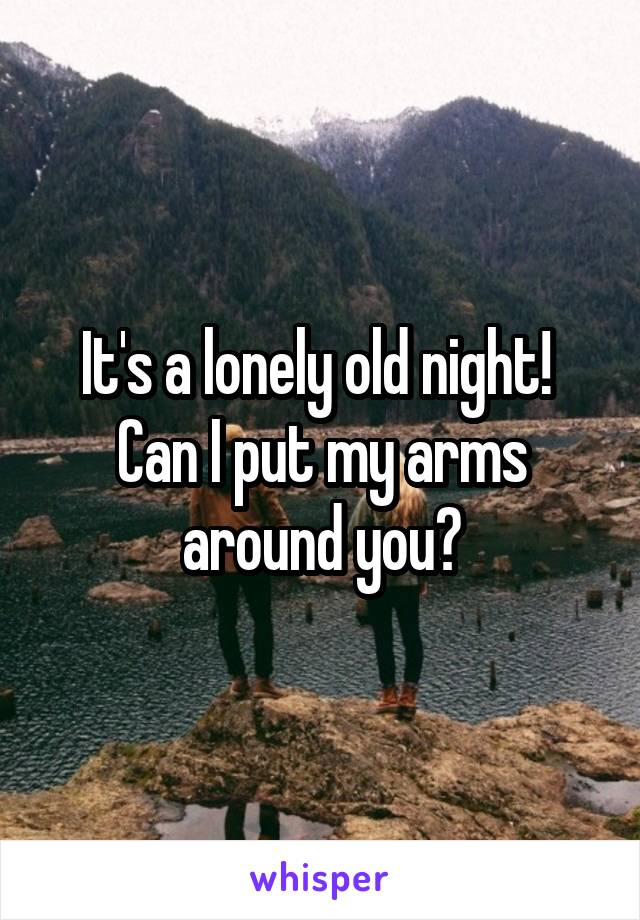 It's a lonely old night!  Can I put my arms around you?