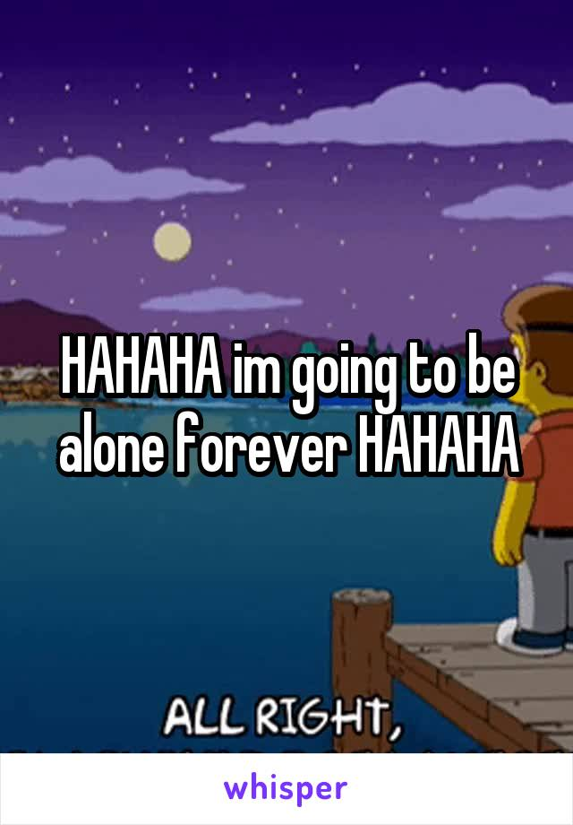 HAHAHA im going to be alone forever HAHAHA