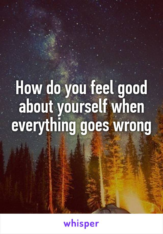 How do you feel good about yourself when everything goes wrong