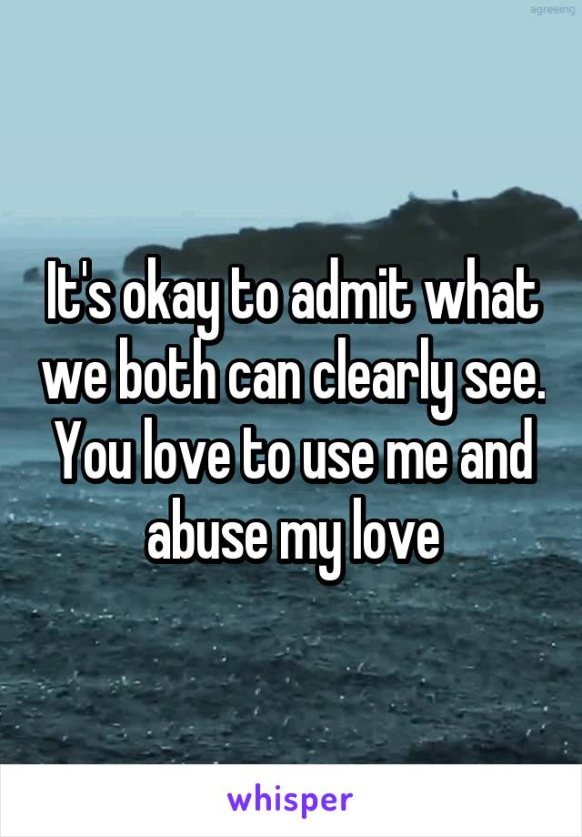 It's okay to admit what we both can clearly see. You love to use me and abuse my love