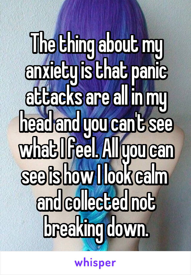 The thing about my anxiety is that panic attacks are all in my head and you can't see what I feel. All you can see is how I look calm  and collected not breaking down.