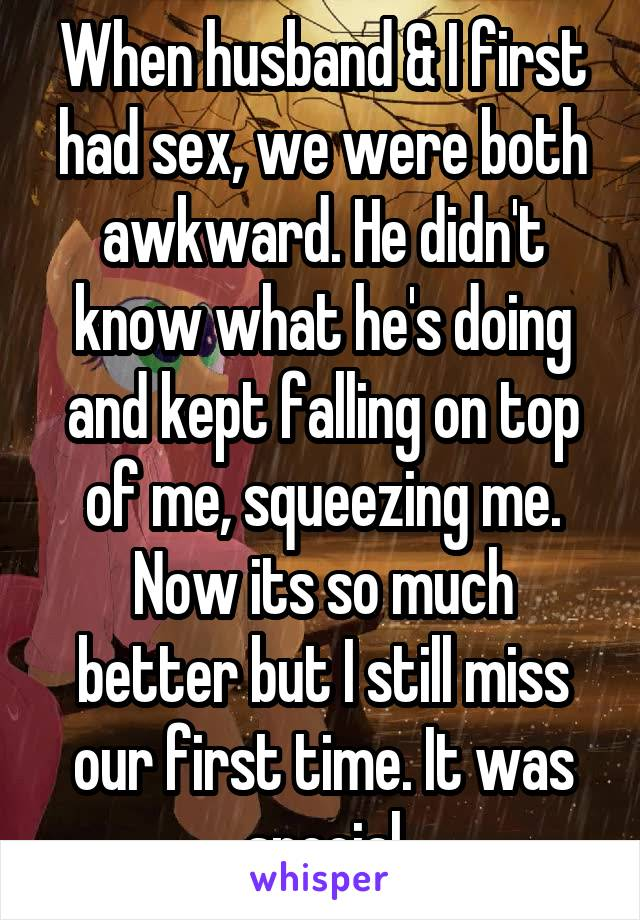 When husband & I first had sex, we were both awkward. He didn't know what he's doing and kept falling on top of me, squeezing me. Now its so much better but I still miss our first time. It was special