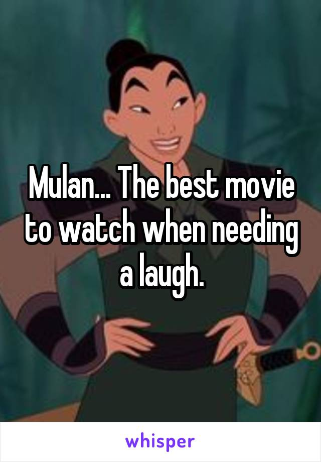 Mulan... The best movie to watch when needing a laugh.