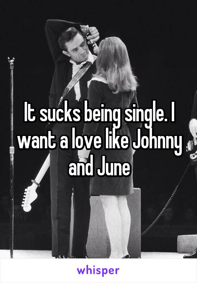 It sucks being single. I want a love like Johnny and June