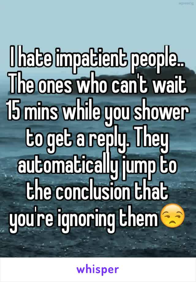 I hate impatient people.. The ones who can't wait 15 mins while you shower to get a reply. They automatically jump to the conclusion that you're ignoring them😒