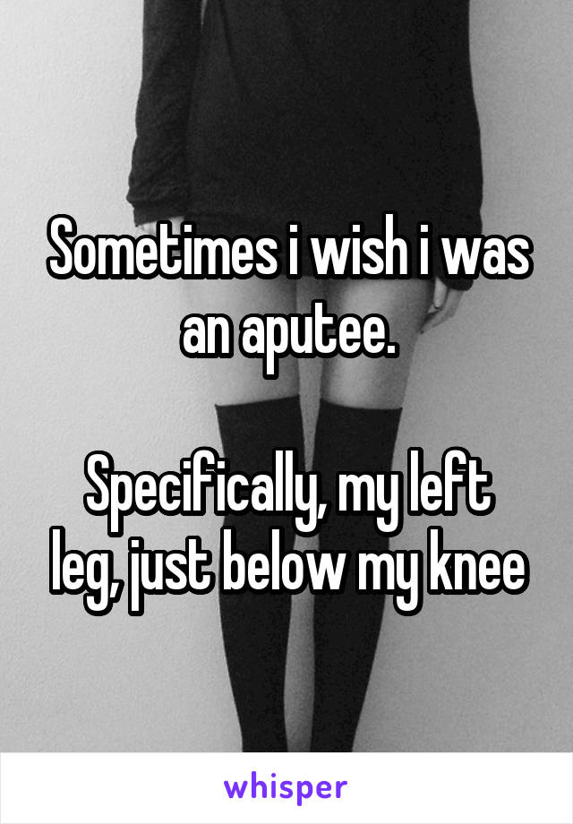 Sometimes i wish i was an aputee.  Specifically, my left leg, just below my knee