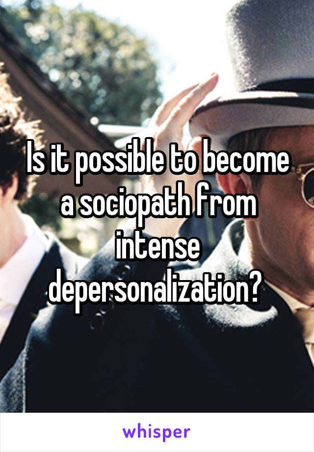 Is it possible to become a sociopath from intense depersonalization?