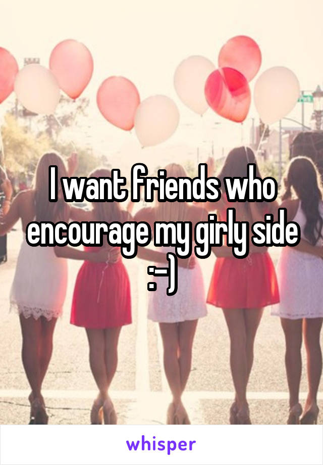I want friends who encourage my girly side :-)