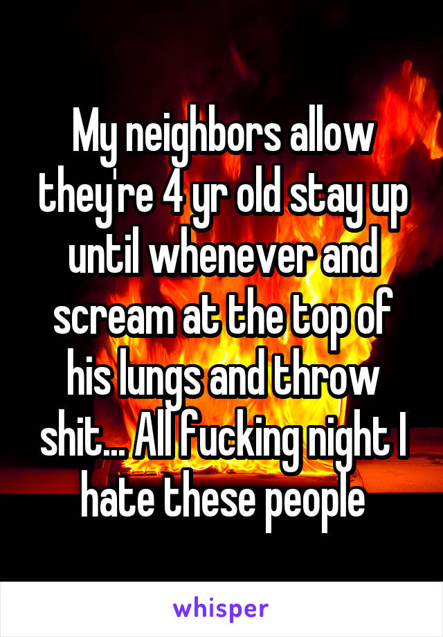 My neighbors allow they're 4 yr old stay up until whenever and scream at the top of his lungs and throw shit... All fucking night I hate these people