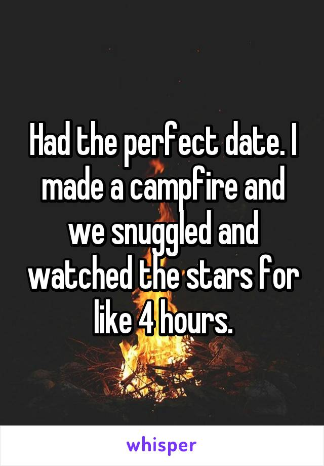 Had the perfect date. I made a campfire and we snuggled and watched the stars for like 4 hours.