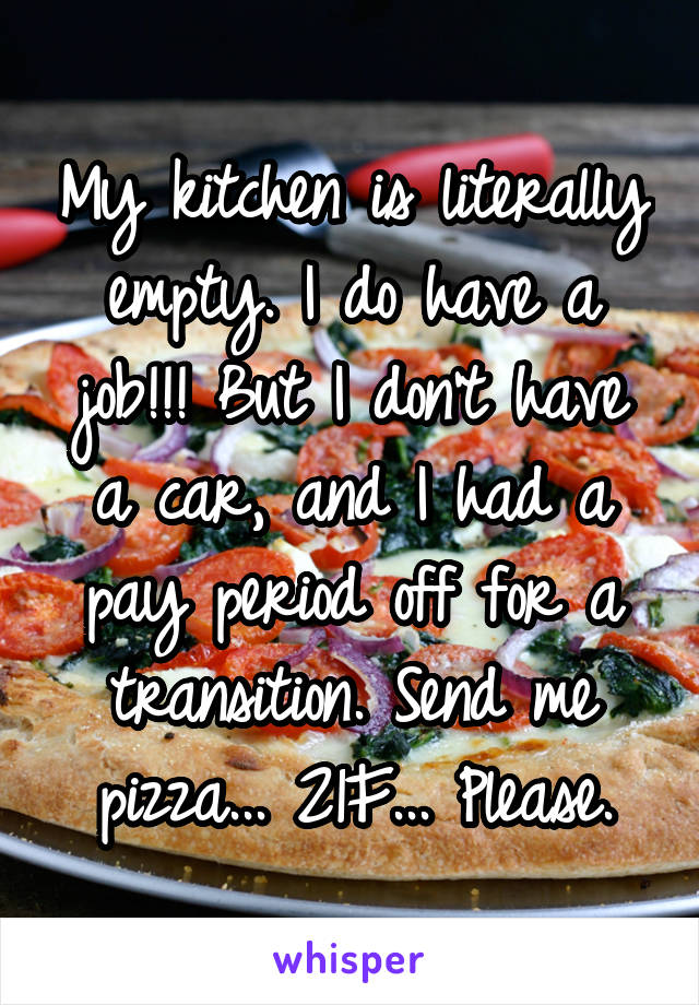My kitchen is literally empty. I do have a job!!! But I don't have a car, and I had a pay period off for a transition. Send me pizza... 21F... Please.