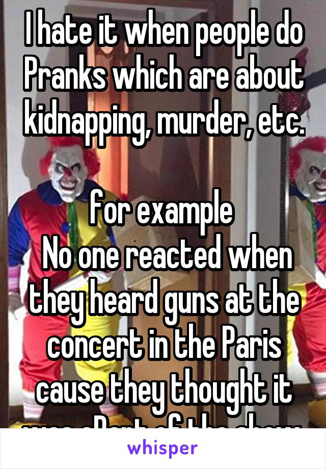 I hate it when people do Pranks which are about kidnapping, murder, etc.  for example   No one reacted when they heard guns at the concert in the Paris cause they thought it was aPart of the show