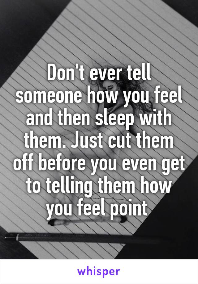 Don't ever tell someone how you feel and then sleep with them. Just cut them off before you even get to telling them how you feel point