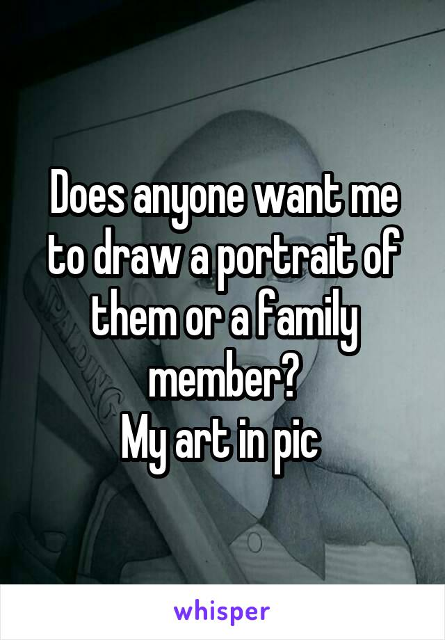 Does anyone want me to draw a portrait of them or a family member? My art in pic