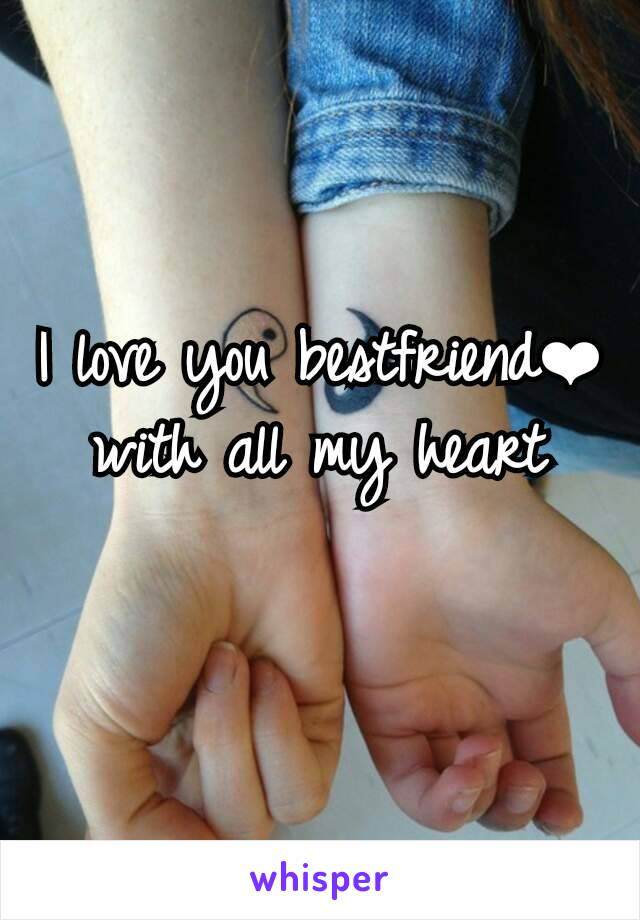 I love you bestfriend❤ with all my heart