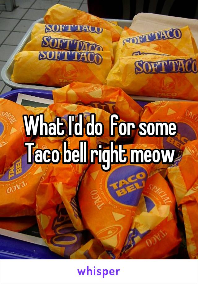 What I'd do  for some Taco bell right meow
