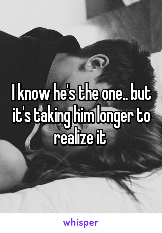 I know he's the one.. but it's taking him longer to realize it