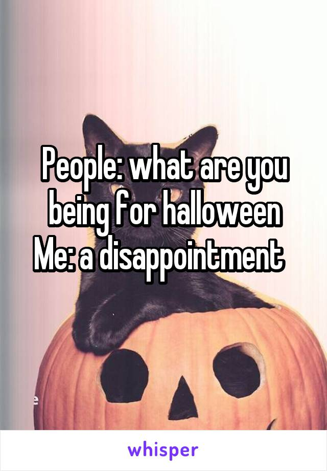 People: what are you being for halloween Me: a disappointment