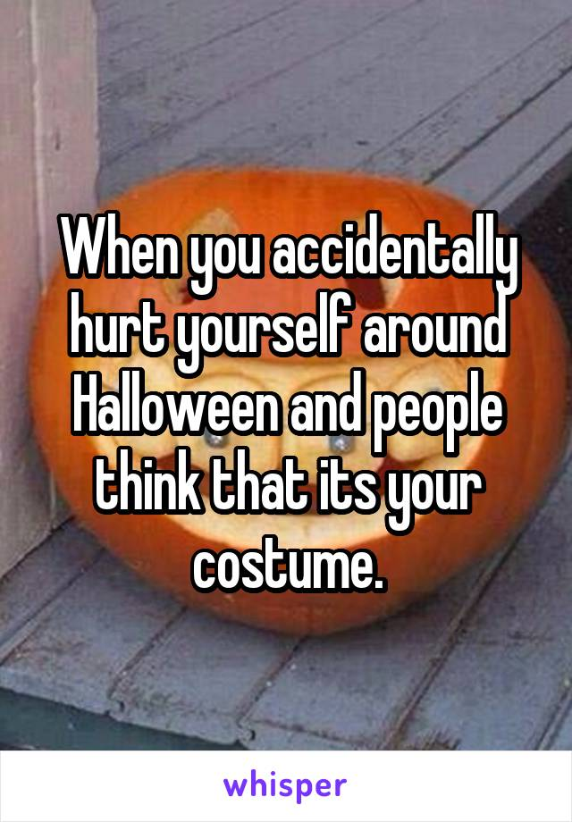 When you accidentally hurt yourself around Halloween and people think that its your costume.
