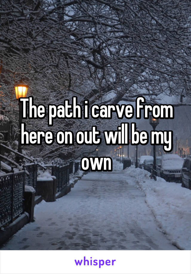 The path i carve from here on out will be my own