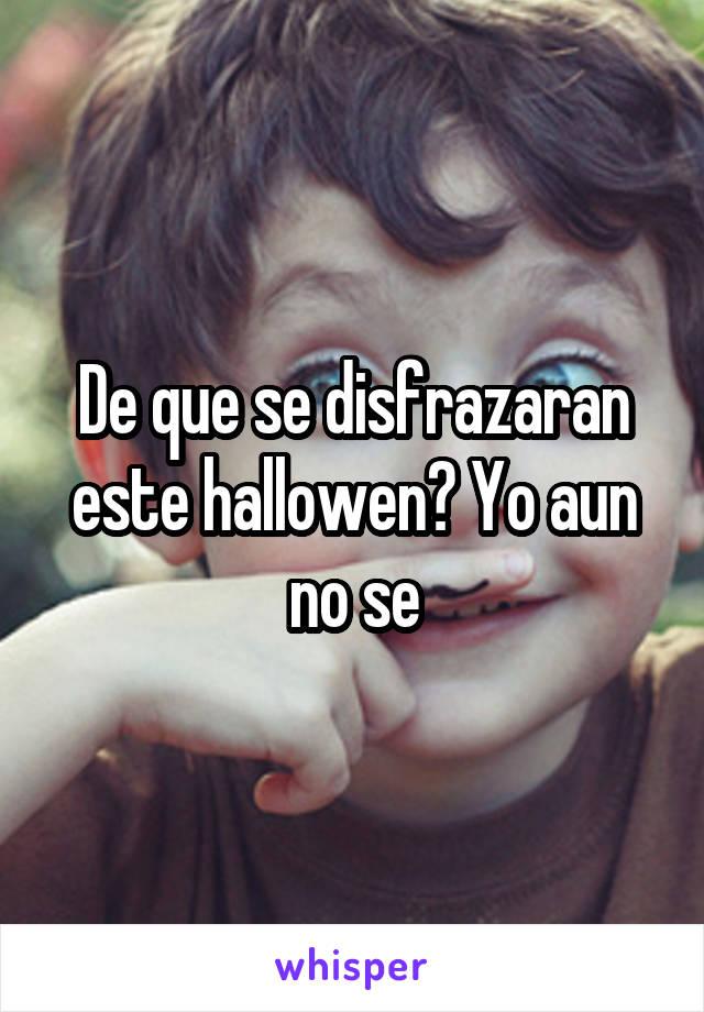 De que se disfrazaran este hallowen? Yo aun no se