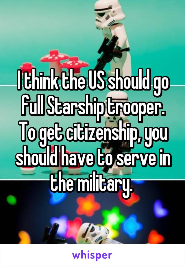 I think the US should go full Starship trooper. To get citizenship, you should have to serve in the military.