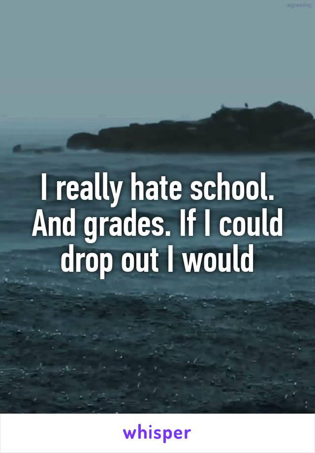 I really hate school. And grades. If I could drop out I would