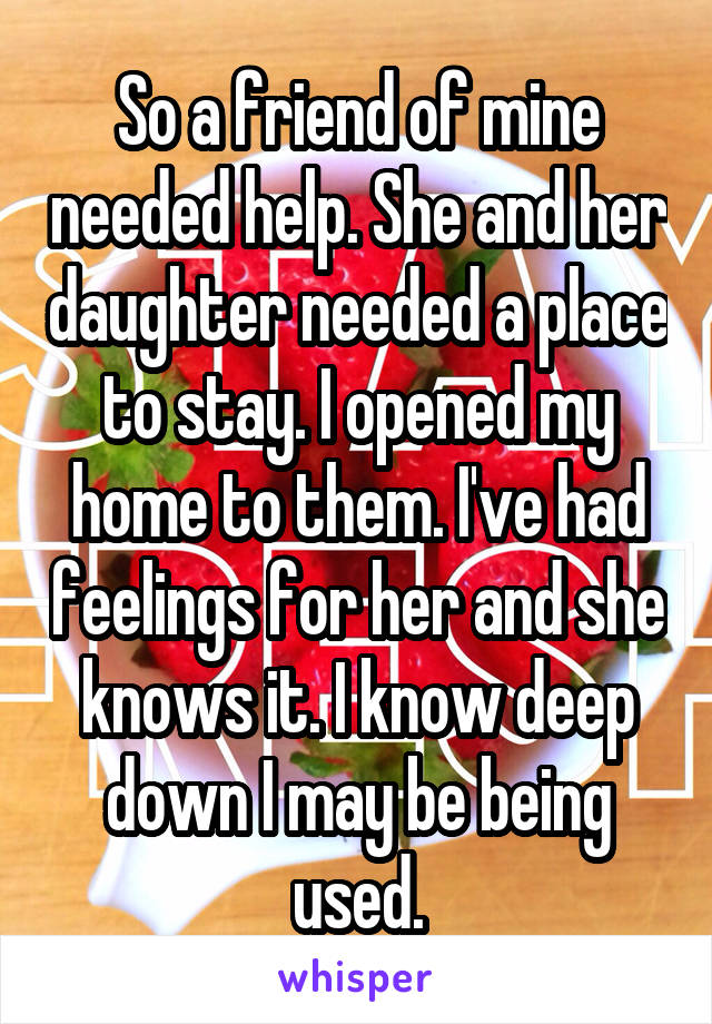 So a friend of mine needed help. She and her daughter needed a place to stay. I opened my home to them. I've had feelings for her and she knows it. I know deep down I may be being used.