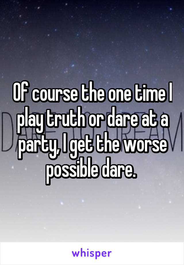 Of course the one time I play truth or dare at a party, I get the worse possible dare.