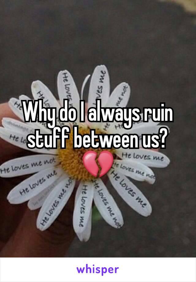 Why do I always ruin stuff between us?💔