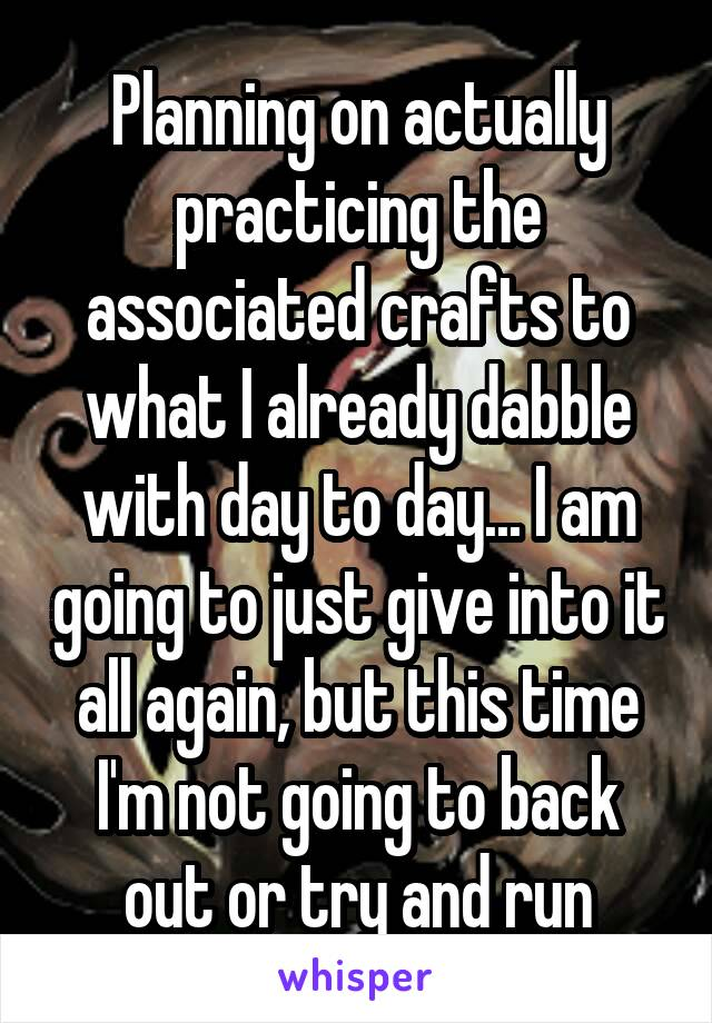 Planning on actually practicing the associated crafts to what I already dabble with day to day... I am going to just give into it all again, but this time I'm not going to back out or try and run
