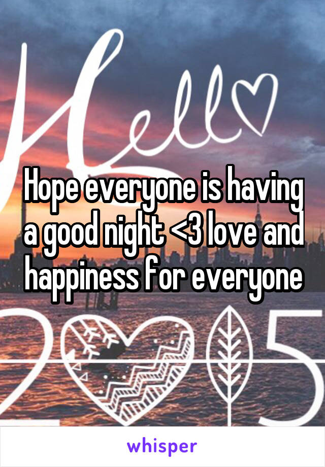 Hope everyone is having a good night <3 love and happiness for everyone