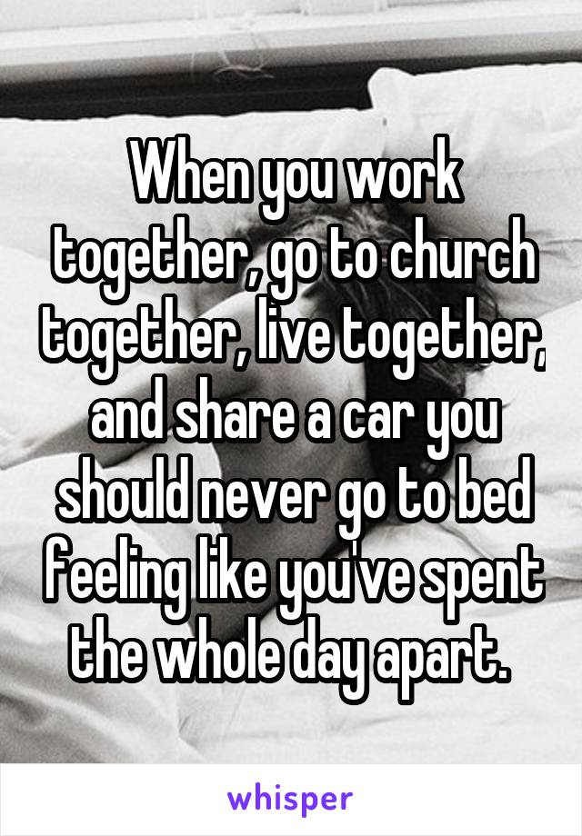 When you work together, go to church together, live together, and share a car you should never go to bed feeling like you've spent the whole day apart.